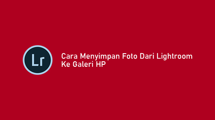 Cara Menyimpan Foto dari Lightroom ke Galeri Android iOS