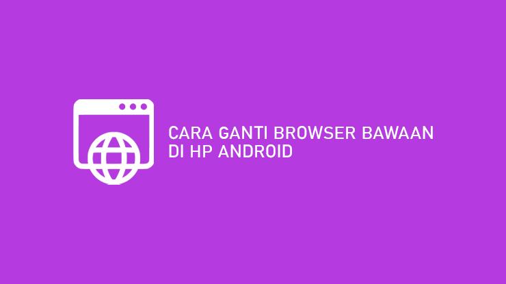 Cara Ganti Browser Bawaan HP Android Terlengkap