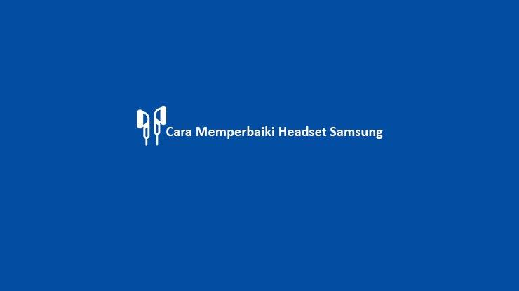 Cara Memperbaiki Headset Samsung